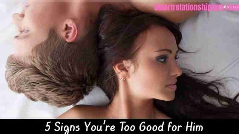 5 signs she's too good for you